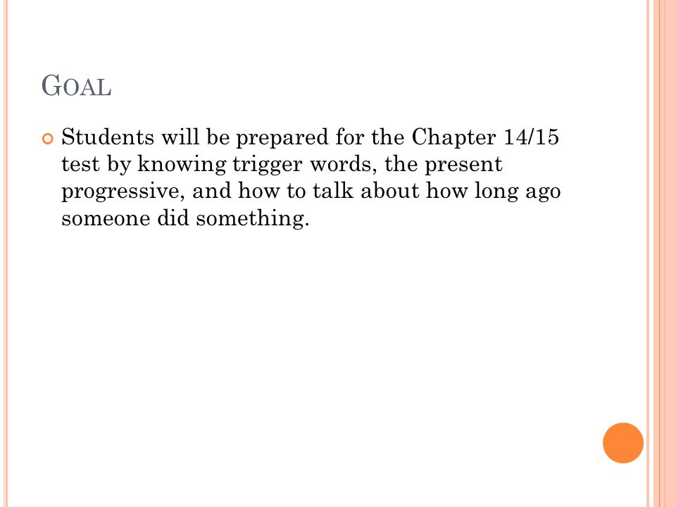 G OAL Students will be prepared for the Chapter 14/15 test by knowing trigger words, the present progressive, and how to talk about how long ago someone did something.