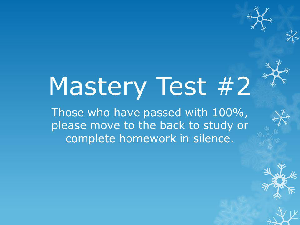 Mastery Test #2 Those who have passed with 100%, please move to the back to study or complete homework in silence.