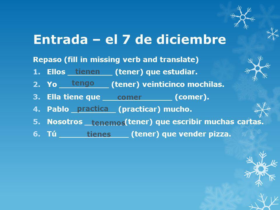 Entrada – el 7 de diciembre Repaso (fill in missing verb and translate) 1.Ellos _________ (tener) que estudiar.
