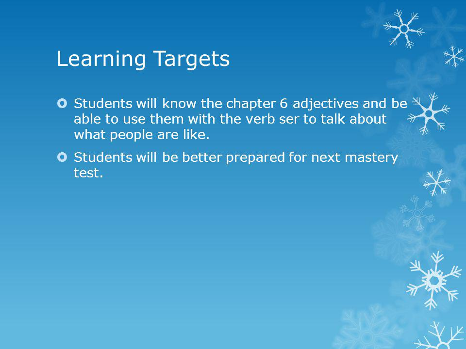 Learning Targets Students will know the chapter 6 adjectives and be able to use them with the verb ser to talk about what people are like.