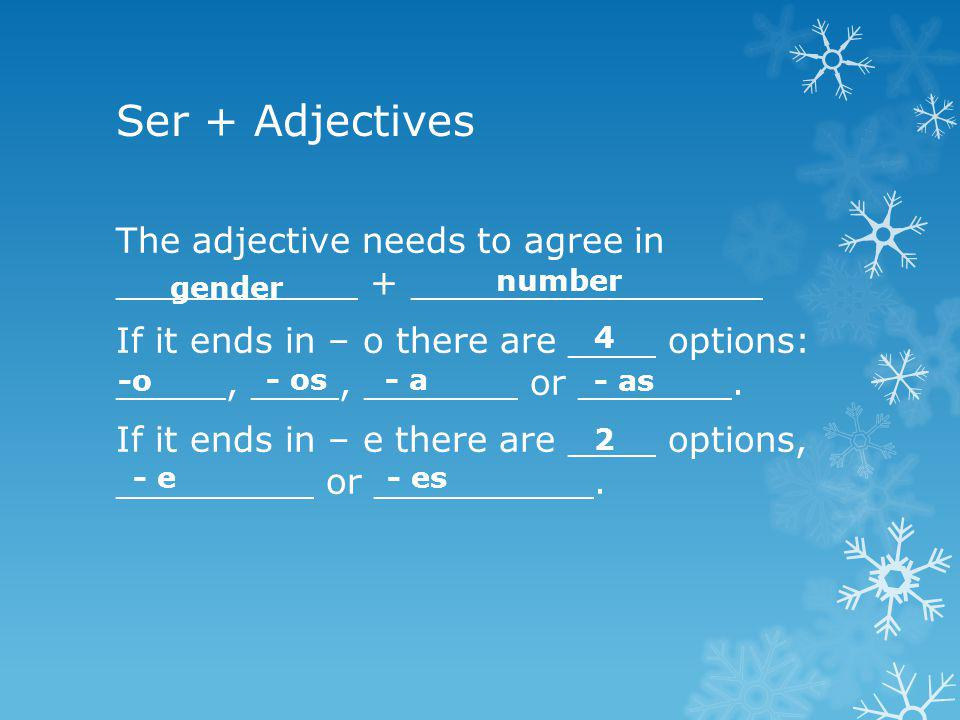 Ser + Adjectives The adjective needs to agree in ___________ + ________________ If it ends in – o there are ____ options: _____, ____, _______ or ____