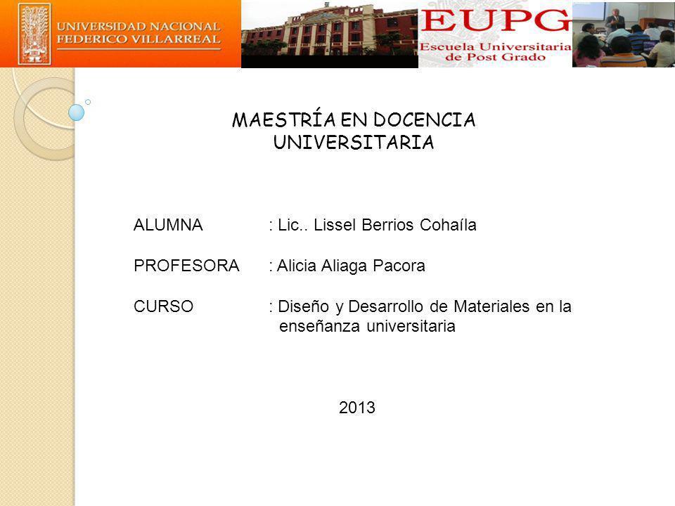 MAESTRÍA EN DOCENCIA UNIVERSITARIA ALUMNA: Lic.. Lissel Berrios Cohaíla PROFESORA: Alicia Aliaga Pacora CURSO: Diseño y Desarrollo de Materiales en la