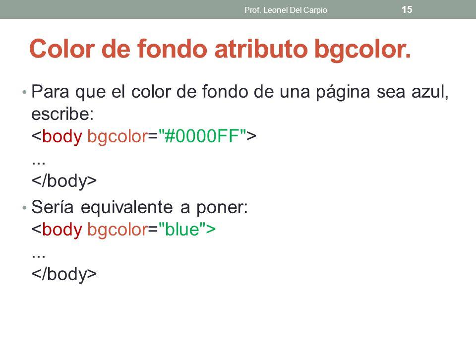 Color de fondo atributo bgcolor. Para que el color de fondo de una página sea azul, escribe:... Sería equivalente a poner:... Prof. Leonel Del Carpio