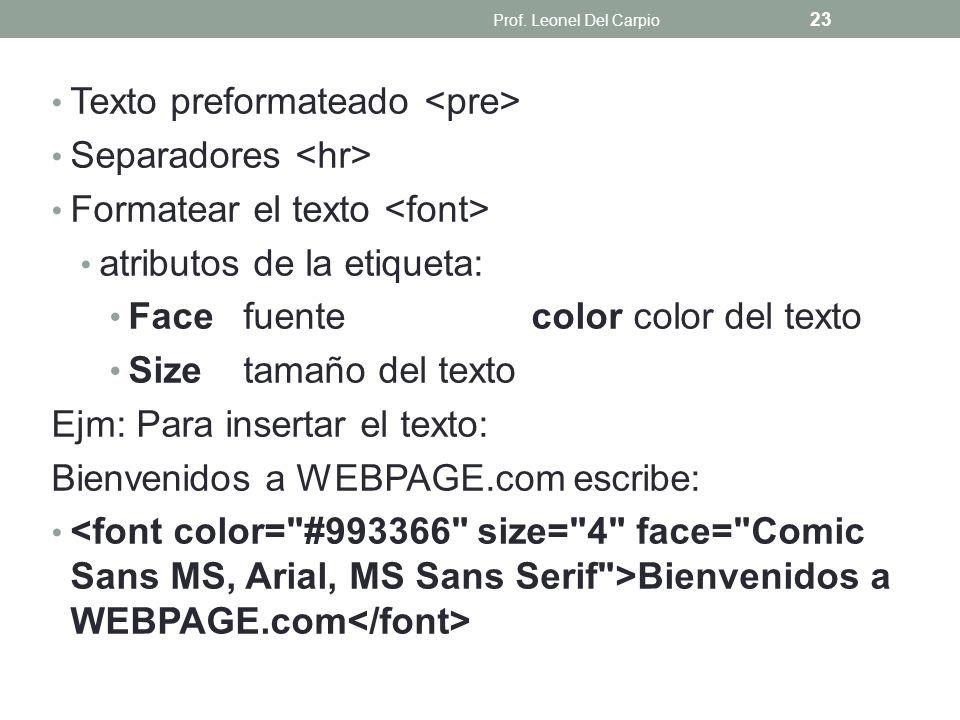 Texto preformateado Separadores Formatear el texto atributos de la etiqueta: Facefuentecolor color del texto Sizetamaño del texto Ejm: Para insertar e