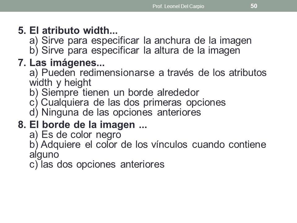 5. El atributo width... a) Sirve para especificar la anchura de la imagen b) Sirve para especificar la altura de la imagen 7. Las imágenes... a) Puede