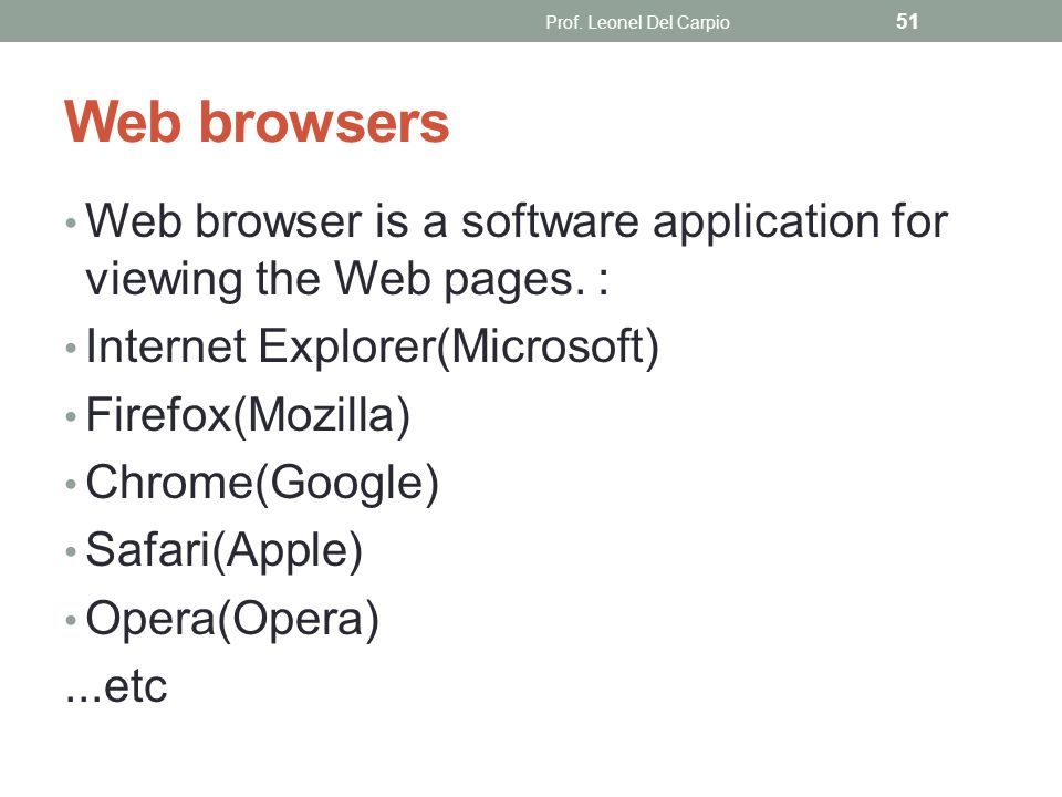 Web browsers Web browser is a software application for viewing the Web pages. : Internet Explorer(Microsoft) Firefox(Mozilla) Chrome(Google) Safari(Ap