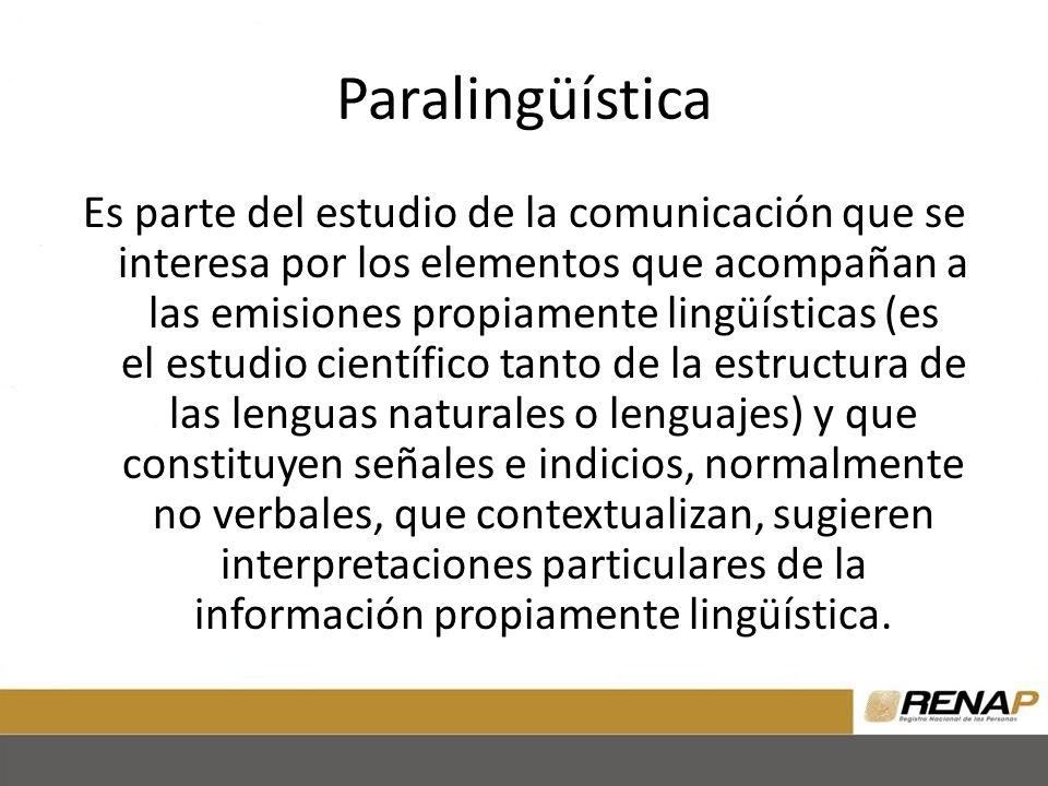 Paralingüística Es parte del estudio de la comunicación que se interesa por los elementos que acompañan a las emisiones propiamente lingüísticas (es el estudio científico tanto de la estructura de las lenguas naturales o lenguajes) y que constituyen señales e indicios, normalmente no verbales, que contextualizan, sugieren interpretaciones particulares de la información propiamente lingüística.