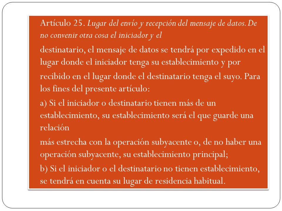 Artículo 25. Lugar del envío y recepción del mensaje de datos. De no convenir otra cosa el iniciador y el destinatario, el mensaje de datos se tendrá