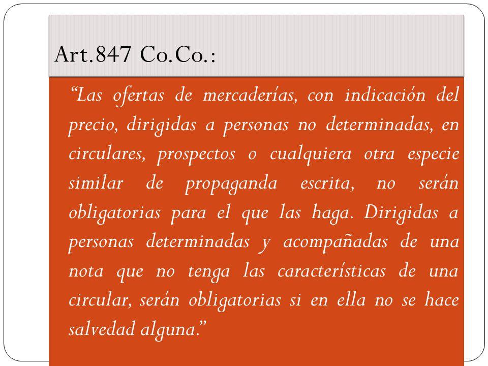 Art.847 Co.Co.: Las ofertas de mercaderías, con indicación del precio, dirigidas a personas no determinadas, en circulares, prospectos o cualquiera otra especie similar de propaganda escrita, no serán obligatorias para el que las haga.