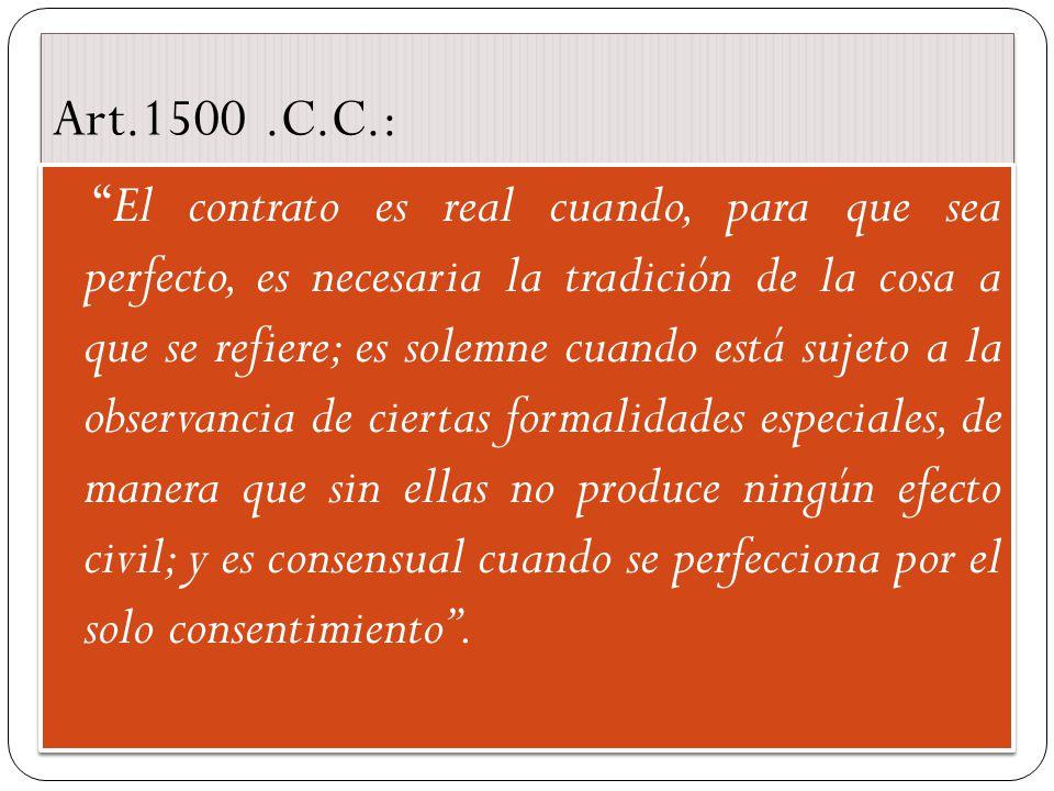 Art.1500.C.C.: El contrato es real cuando, para que sea perfecto, es necesaria la tradición de la cosa a que se refiere; es solemne cuando está sujeto