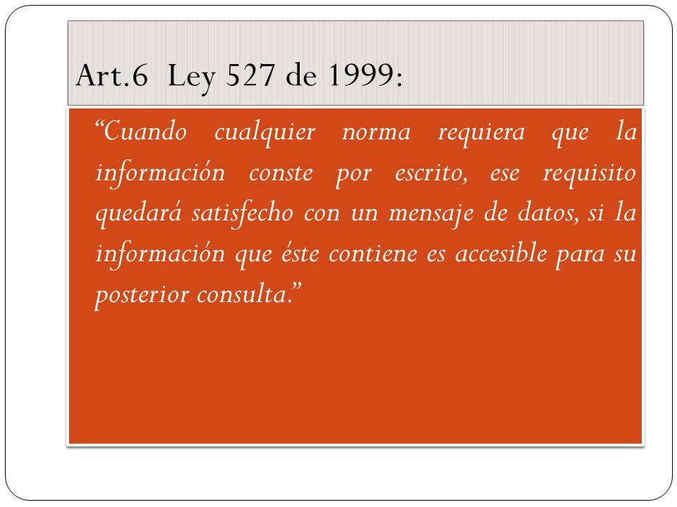 Art.6 Ley 527 de 1999: Cuando cualquier norma requiera que la información conste por escrito, ese requisito quedará satisfecho con un mensaje de datos, si la información que éste contiene es accesible para su posterior consulta.