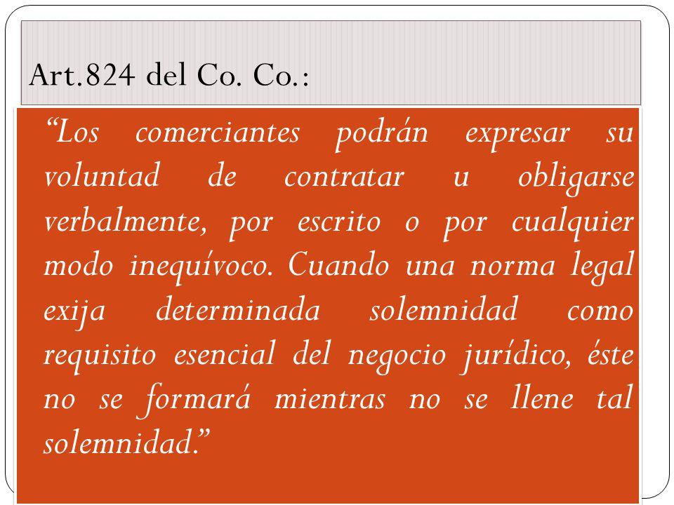 Art.824 del Co. Co.: Los comerciantes podrán expresar su voluntad de contratar u obligarse verbalmente, por escrito o por cualquier modo inequívoco. C