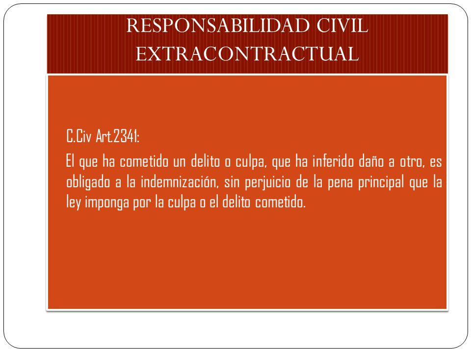 RESPONSABILIDAD CIVIL EXTRACONTRACTUAL C.Civ Art.2341: El que ha cometido un delito o culpa, que ha inferido daño a otro, es obligado a la indemnización, sin perjuicio de la pena principal que la ley imponga por la culpa o el delito cometido.