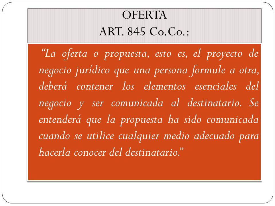 OFERTA ART. 845 Co.Co.: La oferta o propuesta, esto es, el proyecto de negocio jurídico que una persona formule a otra, deberá contener los elementos