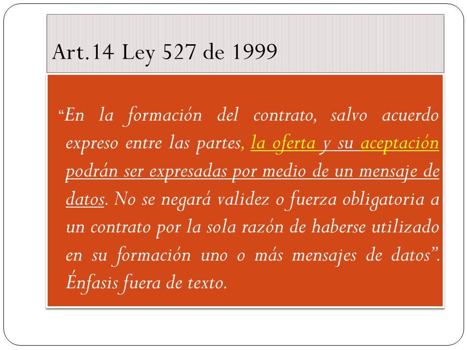 Art.14 Ley 527 de 1999 En la formación del contrato, salvo acuerdo expreso entre las partes, la oferta y su aceptación podrán ser expresadas por medio