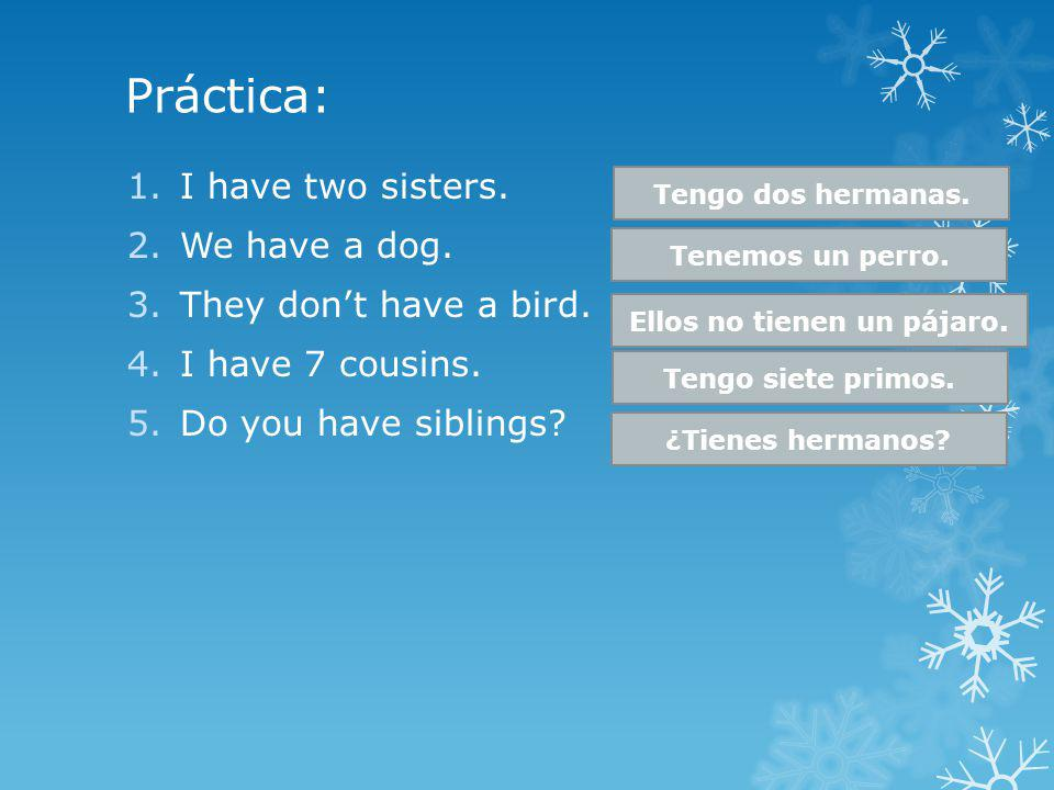 Práctica: 1.I have two sisters. 2.We have a dog. 3.They dont have a bird. 4.I have 7 cousins. 5.Do you have siblings? Tengo dos hermanas. Tenemos un p