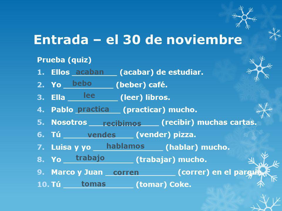 Entrada – el 30 de noviembre Prueba (quiz) 1.Ellos _________ (acabar) de estudiar. 2.Yo __________ (beber) café. 3.Ella __________ (leer) libros. 4.Pa