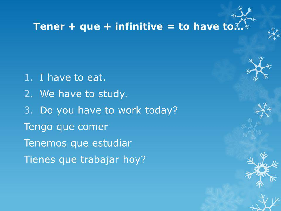 Tener + que + infinitive = to have to… 1.I have to eat. 2.We have to study. 3.Do you have to work today? Tengo que comer Tenemos que estudiar Tienes q