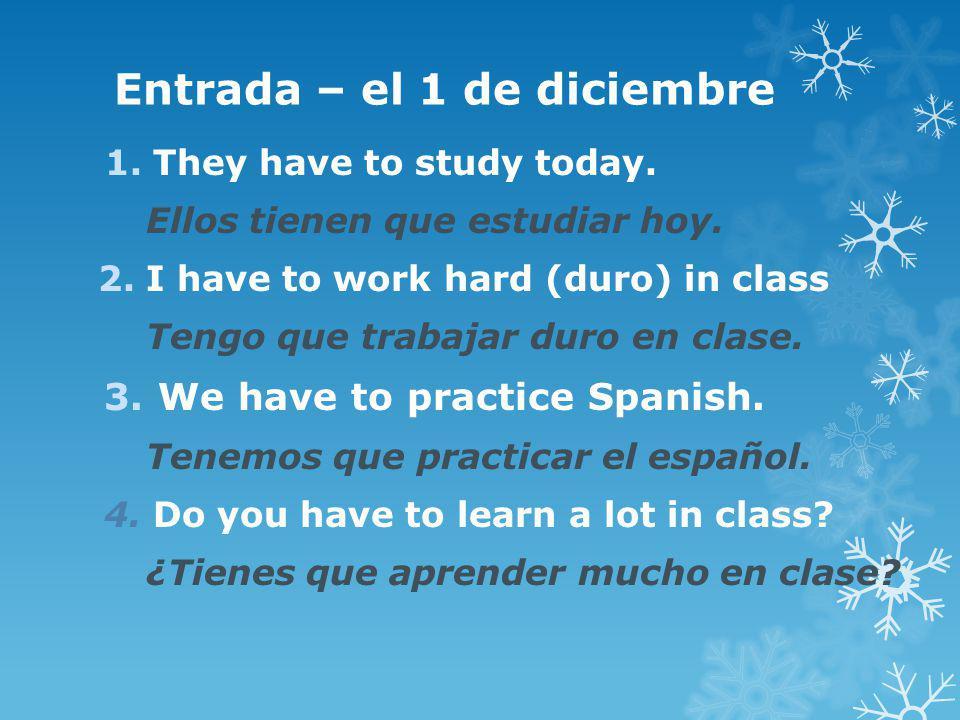 Entrada – el 1 de diciembre 1.They have to study today. Ellos tienen que estudiar hoy. 2.I have to work hard (duro) in class Tengo que trabajar duro e
