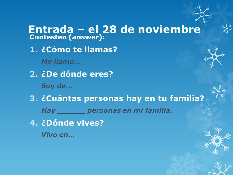 Entrada – el 28 de noviembre Contesten (answer): 1.¿Cómo te llamas? Me llamo… 2.¿De dónde eres? Soy de… 3.¿Cuántas personas hay en tu familia? Hay ___