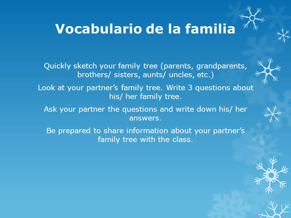 Vocabulario de la familia Quickly sketch your family tree (parents, grandparents, brothers/ sisters, aunts/ uncles, etc.) Look at your partners family