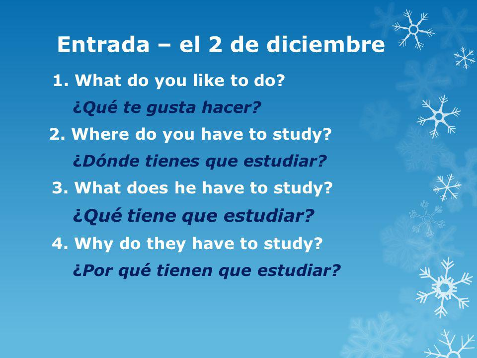 Entrada – el 2 de diciembre 1. What do you like to do? ¿Qué te gusta hacer? 2. Where do you have to study? ¿Dónde tienes que estudiar? 3. What does he