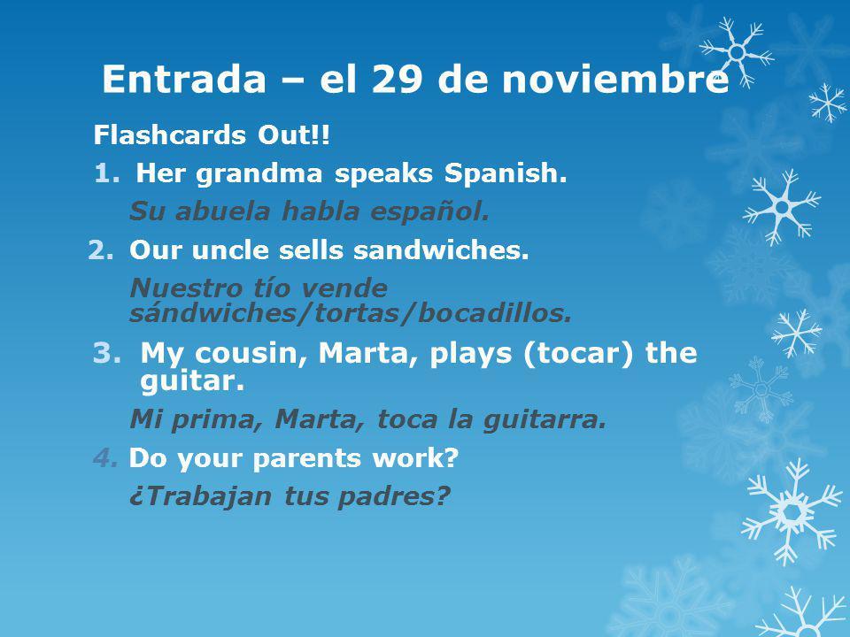 Entrada – el 29 de noviembre Flashcards Out!! 1.Her grandma speaks Spanish. Su abuela habla español. 2.Our uncle sells sandwiches. Nuestro tío vende s