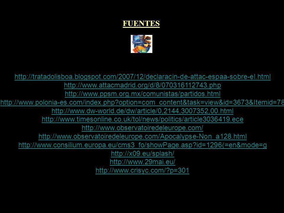FUENTES http://tratadolisboa.blogspot.com/2007/12/declaracin-de-attac-espaa-sobre-el.html http://www.attacmadrid.org/d/8/070316112743.php http://www.ppsm.org.mx/comunistas/partidos.html http://www.polonia-es.com/index.php?option=com_content&task=view&id=3673&Itemid=78 http://www.dw-world.de/dw/article/0,2144,3007352,00.html http://www.timesonline.co.uk/tol/news/politics/article3036419.ece http://www.observatoiredeleurope.com/ http://www.observatoiredeleurope.com/Apocalypse-Non_a128.html http://www.consilium.europa.eu/cms3_fo/showPage.asp?id=1296 =en&mode=g http://x09.eu/splash/ http://www.29mai.eu/ http://www.crisyc.com/?p=301