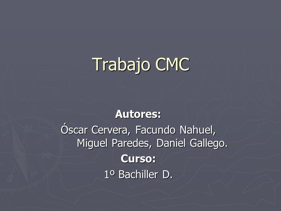 Trabajo CMC Autores: Óscar Cervera, Facundo Nahuel, Miguel Paredes, Daniel Gallego. Curso: 1º Bachiller D.