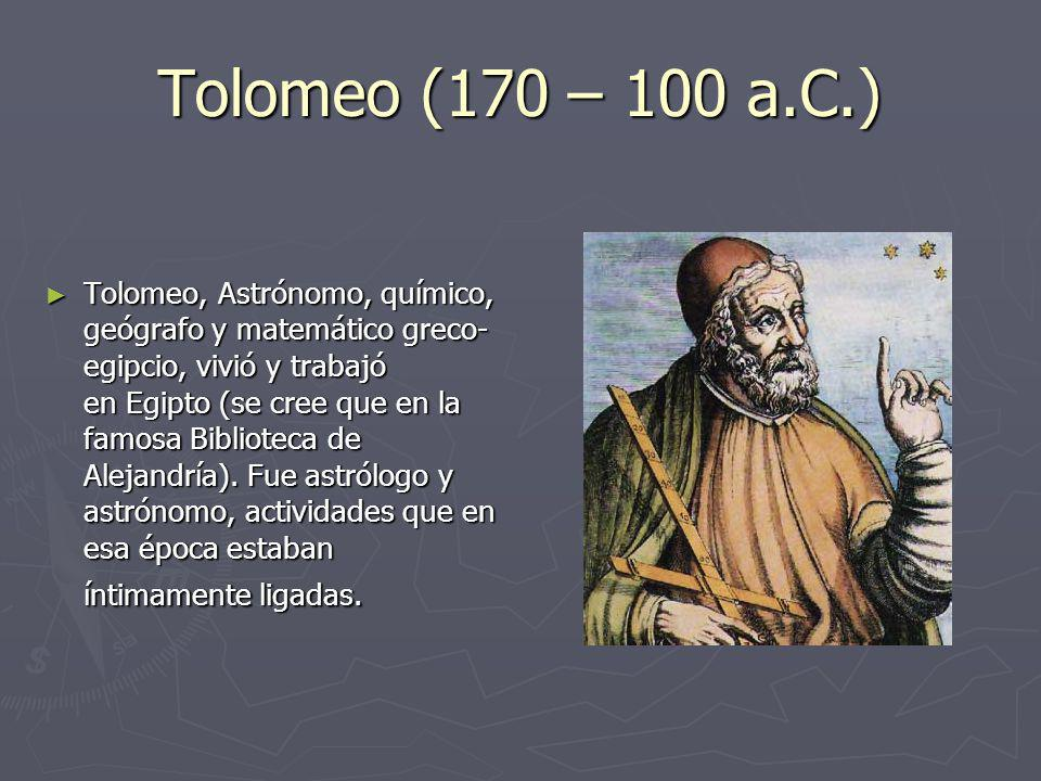 Tolomeo (170 – 100 a.C.) Tolomeo, Astrónomo, químico, geógrafo y matemático greco- egipcio, vivió y trabajó en Egipto (se cree que en la famosa Biblio