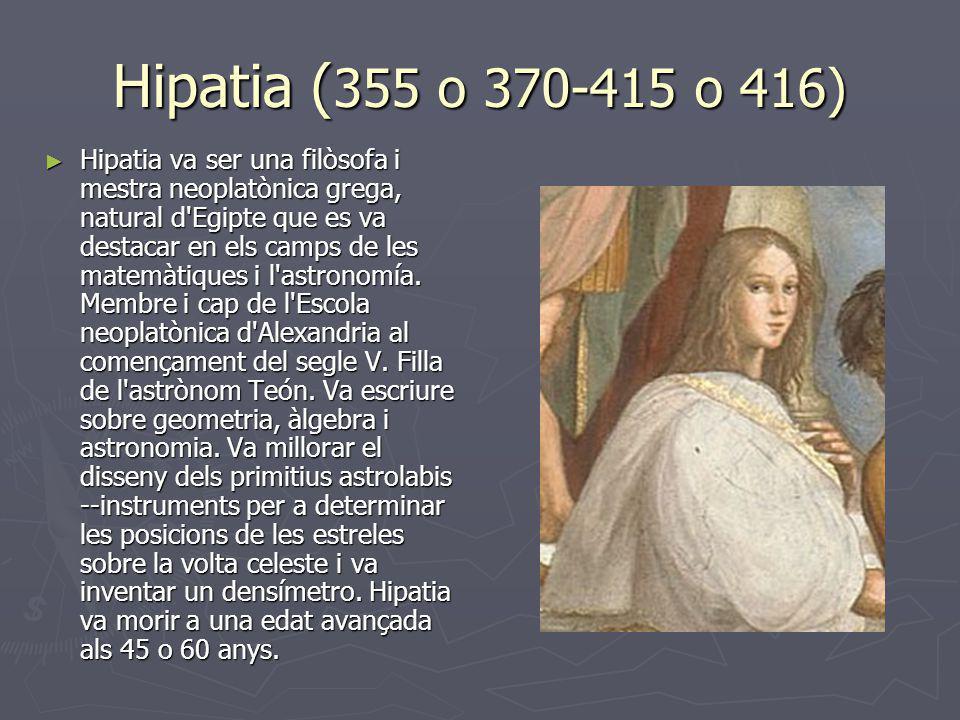 Hipatia ( 355 o 370-415 o 416) Hipatia va ser una filòsofa i mestra neoplatònica grega, natural d'Egipte que es va destacar en els camps de les matemà