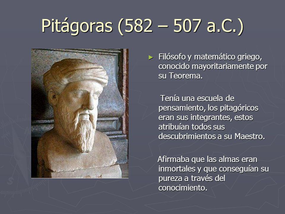 Pitágoras (582 – 507 a.C.) Filósofo y matemático griego, conocido mayoritariamente por su Teorema. Tenía una escuela de pensamiento, los pitagóricos e
