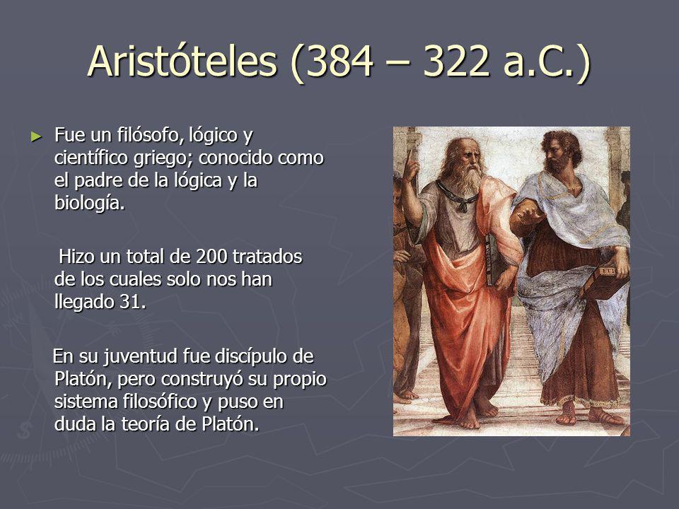Aristóteles (384 – 322 a.C.) Fue un filósofo, lógico y científico griego; conocido como el padre de la lógica y la biología. Fue un filósofo, lógico y