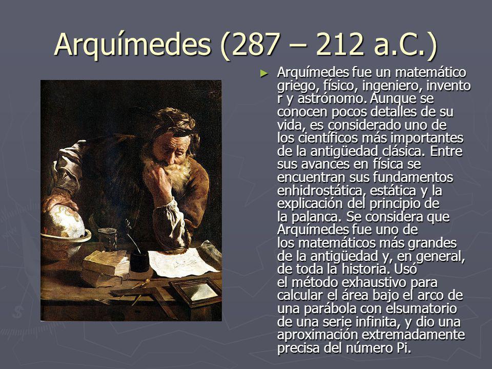 Arquímedes (287 – 212 a.C.) Arquímedes fue un matemático griego, físico, ingeniero, invento r y astrónomo. Aunque se conocen pocos detalles de su vida