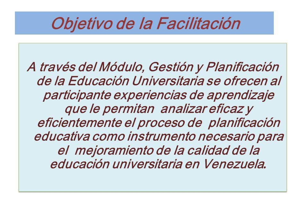 Objetivo de la Facilitación A través del Módulo, Gestión y Planificación de la Educación Universitaria se ofrecen al participante experiencias de apre
