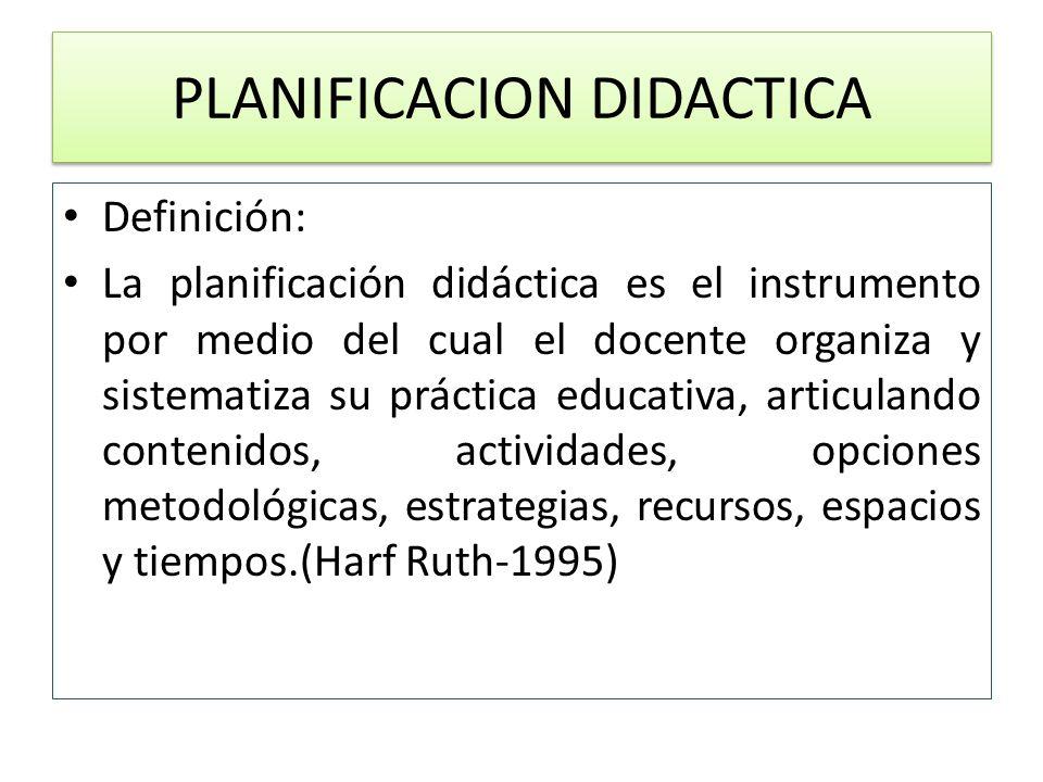 PLANIFICACION DIDACTICA Definición: La planificación didáctica es el instrumento por medio del cual el docente organiza y sistematiza su práctica educ