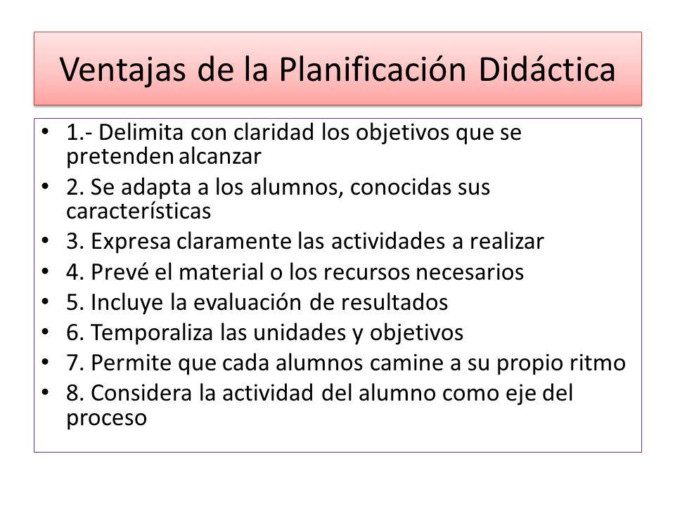 Ventajas de la Planificación Didáctica 1.- Delimita con claridad los objetivos que se pretenden alcanzar 2. Se adapta a los alumnos, conocidas sus car