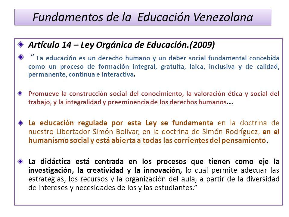 Fundamentos de la Educación Venezolana Artículo 14 – Ley Orgánica de Educación.(2009) La educación es un derecho humano y un deber social fundamental