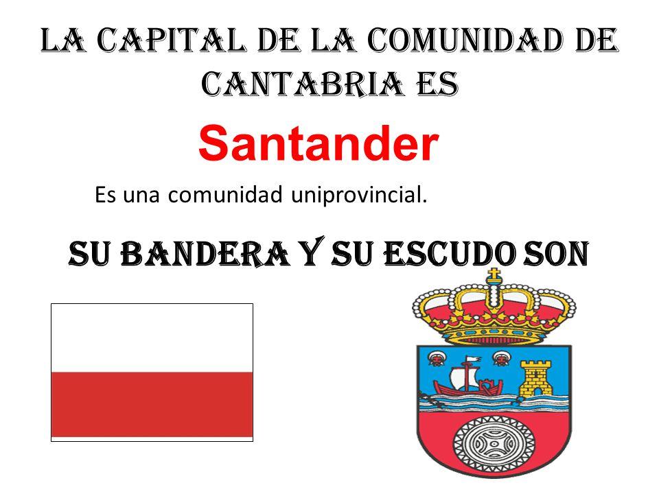 La capital de la comunidad de Cantabria es Santander Su bandera y su escudo son Es una comunidad uniprovincial.