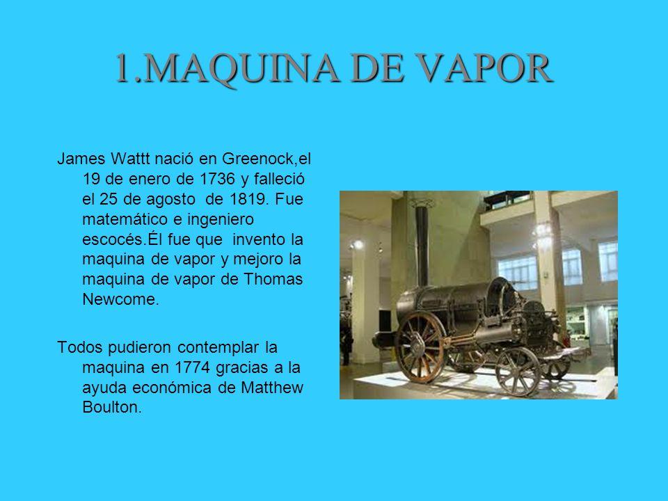 1.MAQUINA DE VAPOR James Wattt nació en Greenock,el 19 de enero de 1736 y falleció el 25 de agosto de 1819.
