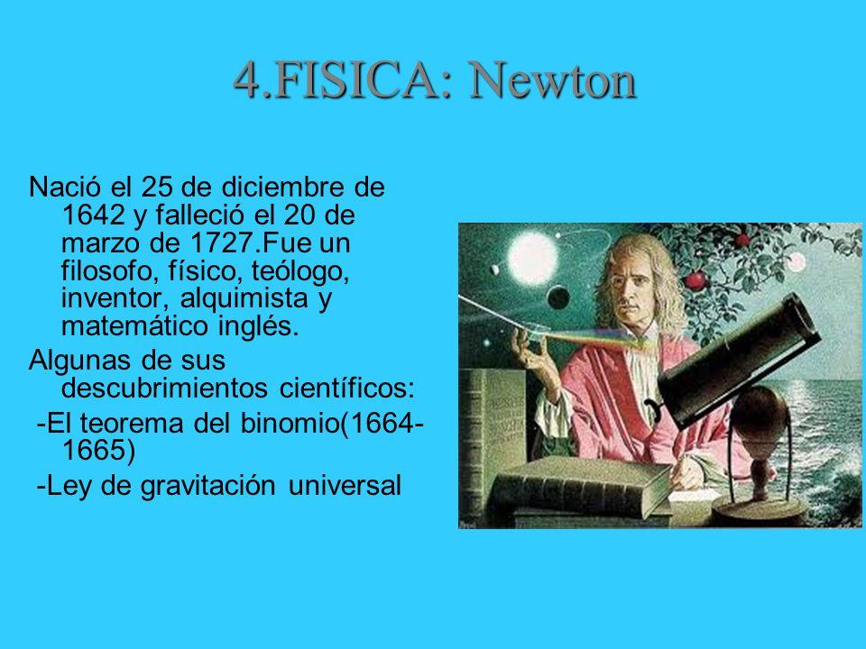 4.FISICA: Newton Nació el 25 de diciembre de 1642 y falleció el 20 de marzo de 1727.Fue un filosofo, físico, teólogo, inventor, alquimista y matemático inglés.