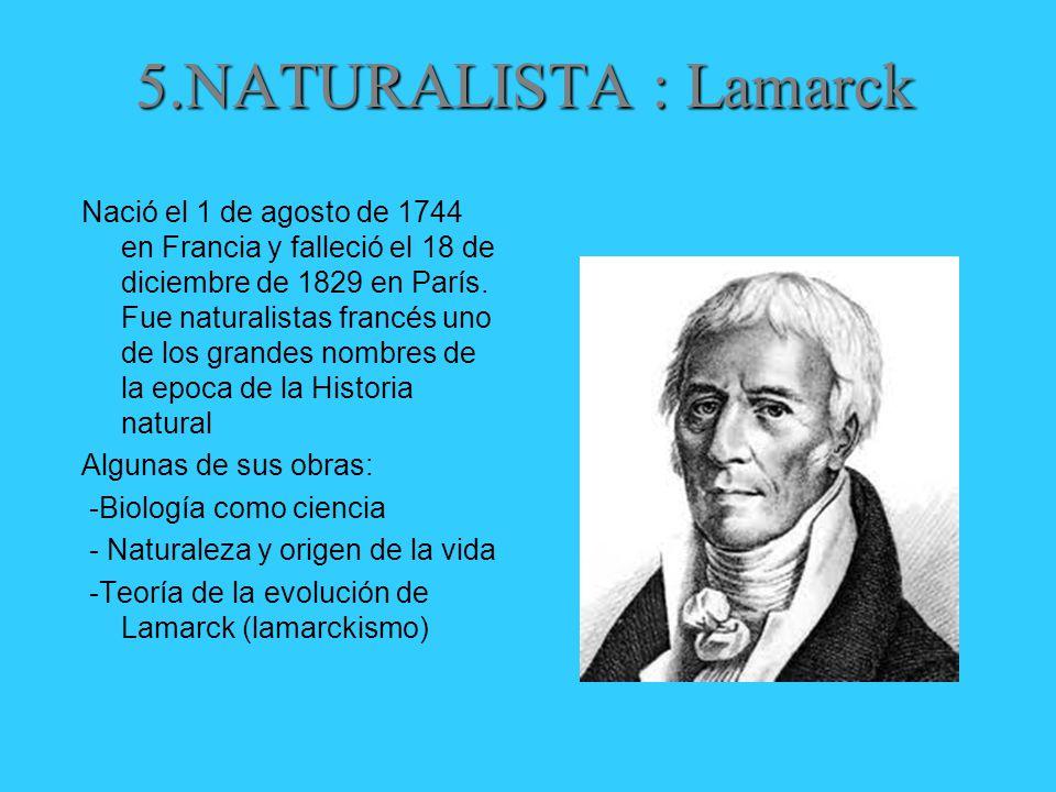 5.NATURALISTA : Lamarck Nació el 1 de agosto de 1744 en Francia y falleció el 18 de diciembre de 1829 en París.