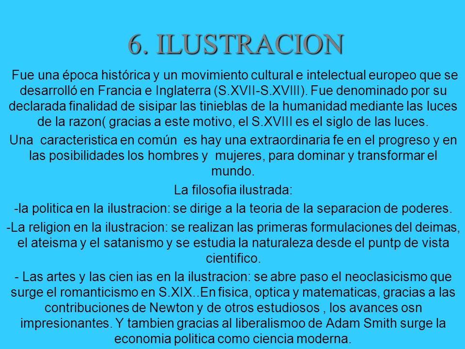 6. ILUSTRACION Fue una época histórica y un movimiento cultural e intelectual europeo que se desarrolló en Francia e Inglaterra (S.XVII-S.XVIII). Fue
