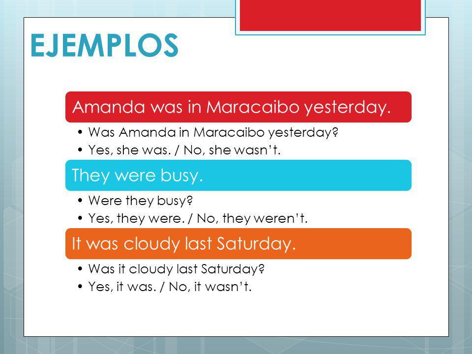 EJEMPLOS Amanda was in Maracaibo yesterday. Was Amanda in Maracaibo yesterday? Yes, she was. / No, she wasnt. They were busy. Were they busy? Yes, the