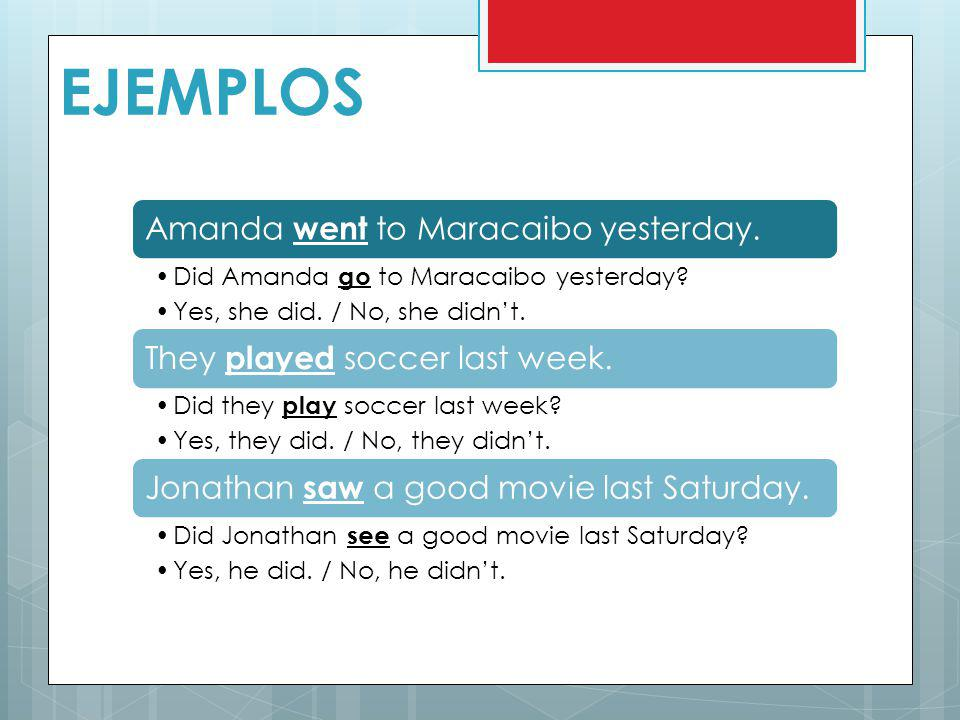EJEMPLOS Amanda went to Maracaibo yesterday. Did Amanda go to Maracaibo yesterday? Yes, she did. / No, she didnt. They played soccer last week. Did th
