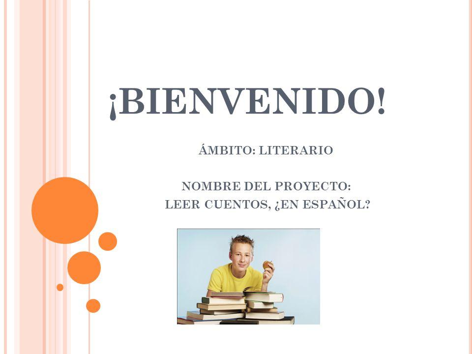 ¡BIENVENIDO! ÁMBITO: LITERARIO NOMBRE DEL PROYECTO: LEER CUENTOS, ¿EN ESPAÑOL?