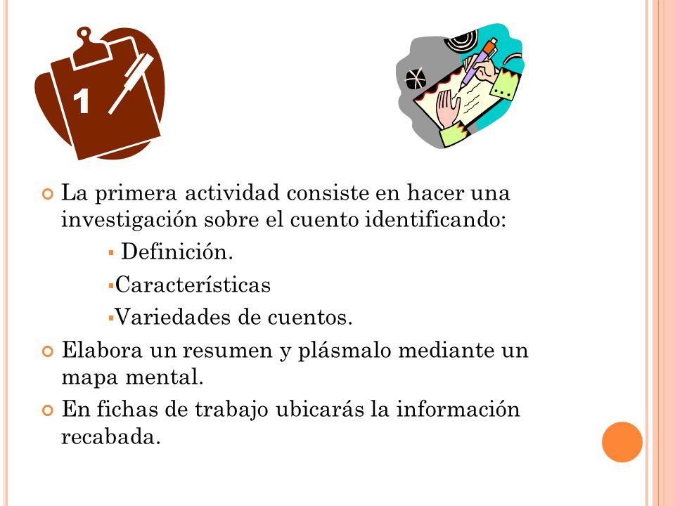 La primera actividad consiste en hacer una investigación sobre el cuento identificando: Definición. Características Variedades de cuentos. Elabora un