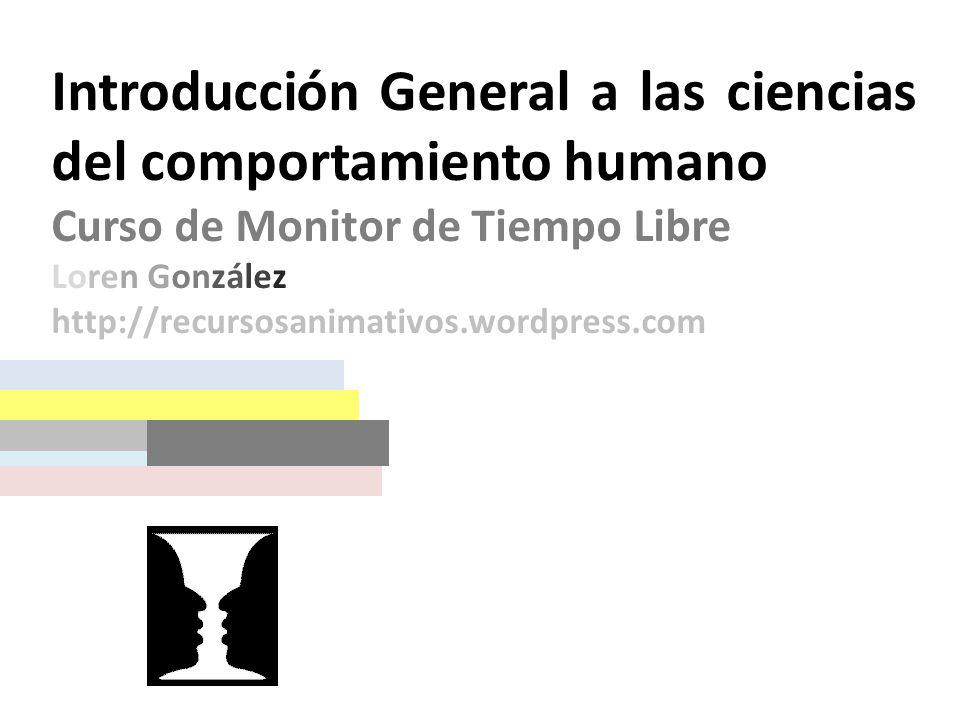 Introducción General a las ciencias del comportamiento humano Curso de Monitor de Tiempo Libre Loren González http://recursosanimativos.wordpress.com