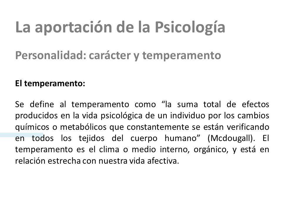 La aportación de la Psicología Personalidad: carácter y temperamento El temperamento: Se define al temperamento como la suma total de efectos producid