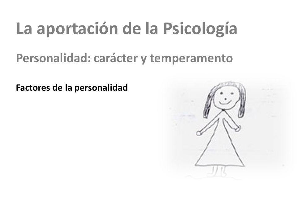 La aportación de la Psicología Personalidad: carácter y temperamento Factores de la personalidad